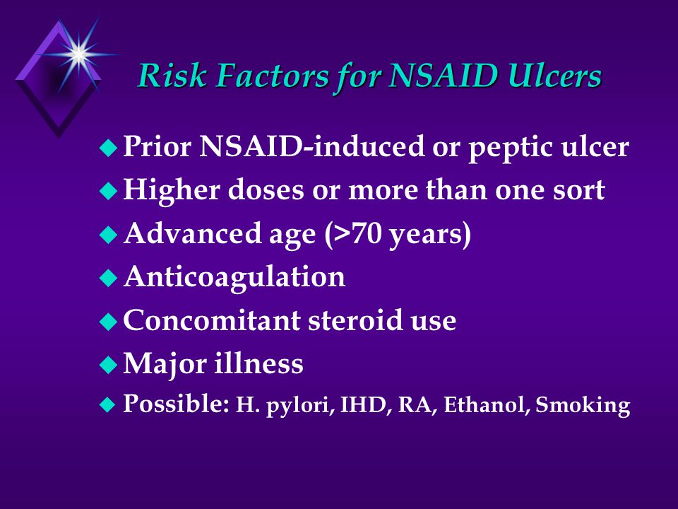 Risk Factors for NSAID Ulcers u Prior NSAID-induced or peptic ulcer u Higher doses or more than one sort u Advanced age (>70 years) u Anticoagulation u Concomitant steroid use u Major illness u Possible: H.