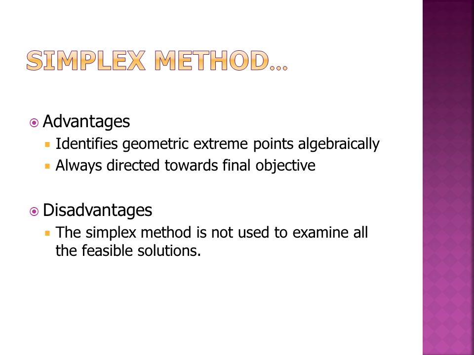  Advantages  Identifies geometric extreme points algebraically  Always directed towards final objective  Disadvantages  The simplex method is not used to examine all the feasible solutions.