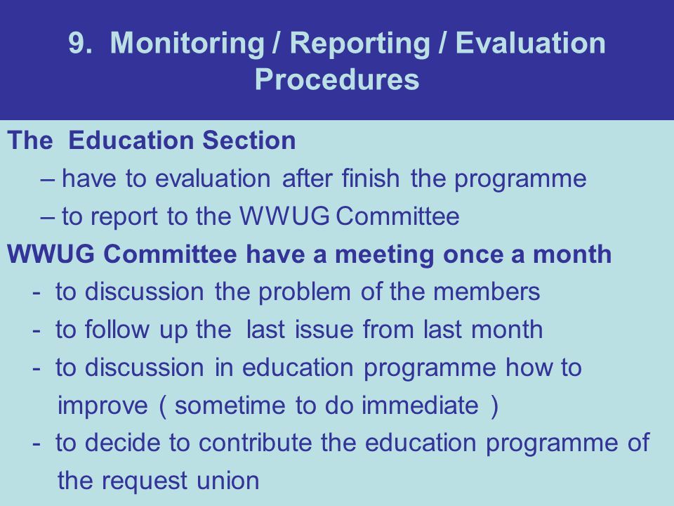 9. Monitoring / Reporting / Evaluation Procedures The Education Section –have to evaluation after finish the programme –to report to the WWUG Committe