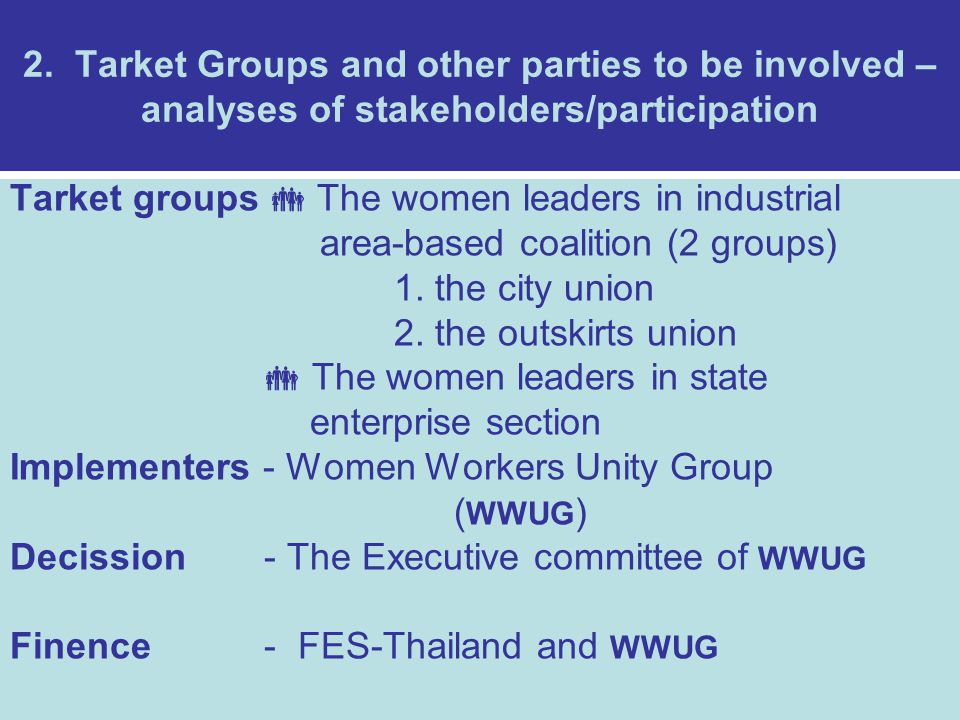 2. Tarket Groups and other parties to be involved – analyses of stakeholders/participation Tarket groups  The women leaders in industrial area-based