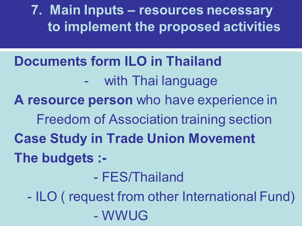 7. Main Inputs – resources necessary to implement the proposed activities Documents form ILO in Thailand -with Thai language A resource person who hav