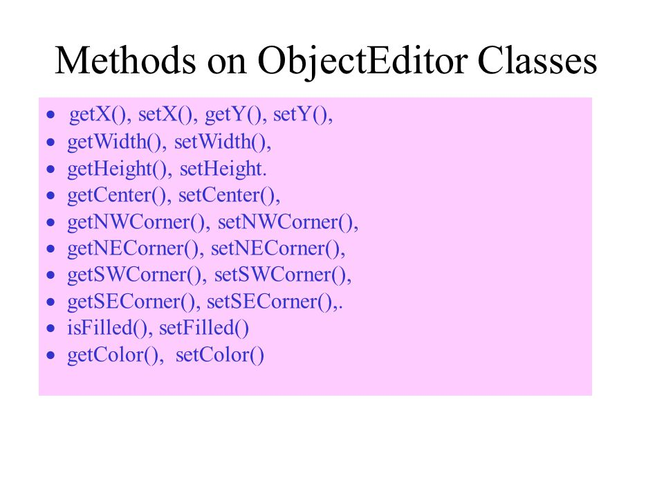 Methods on ObjectEditor Classes  getX(), setX(), getY(), setY(),  getWidth(), setWidth(),  getHeight(), setHeight.  getCenter(), setCenter(),  ge