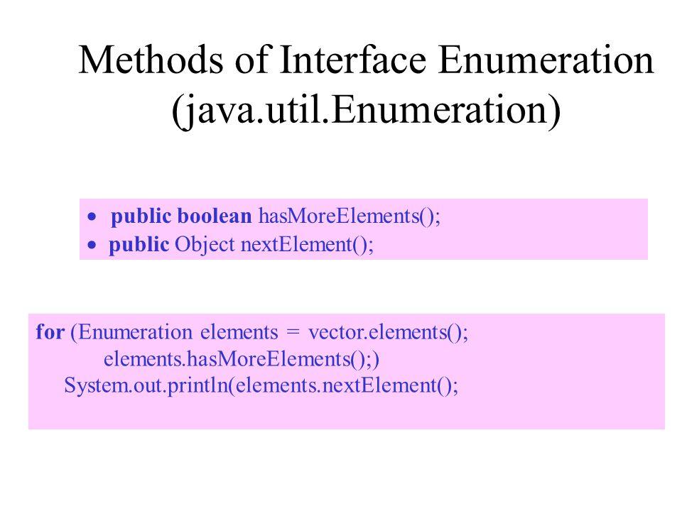 Methods of Interface Enumeration (java.util.Enumeration)  public boolean hasMoreElements();  public Object nextElement(); for (Enumeration elements