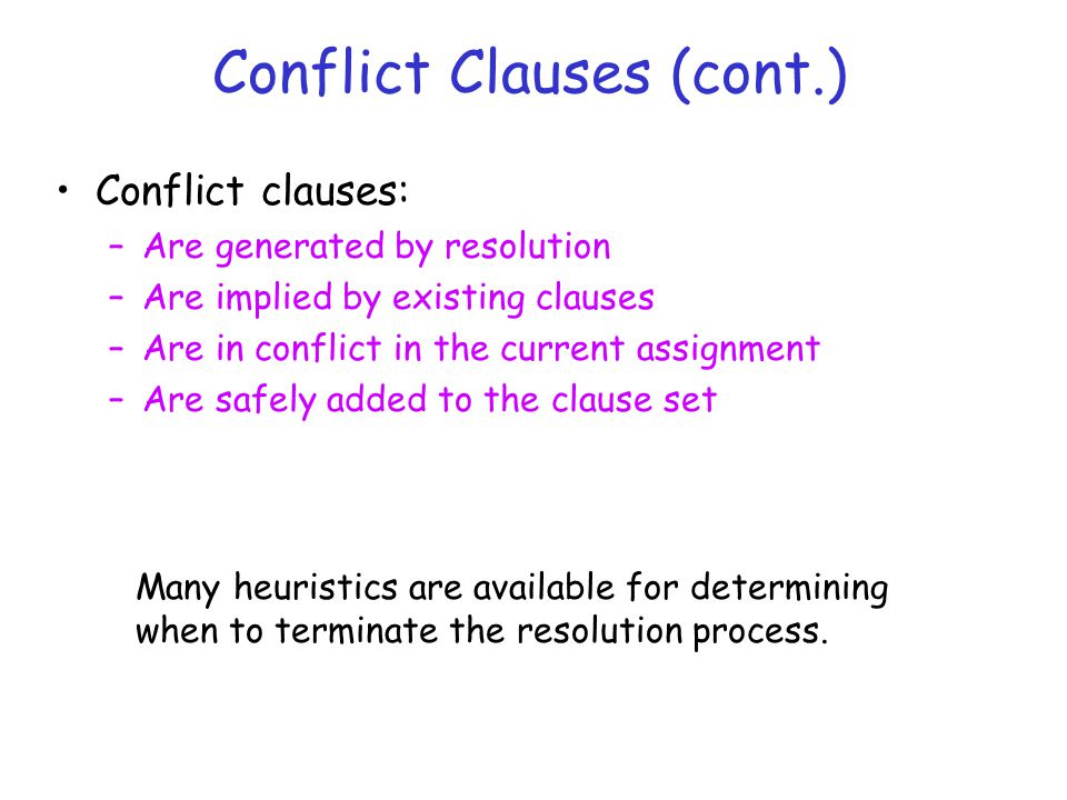 Conflict Clauses (cont.) Conflict clauses: –Are generated by resolution –Are implied by existing clauses –Are in conflict in the current assignment –Are safely added to the clause set Many heuristics are available for determining when to terminate the resolution process.