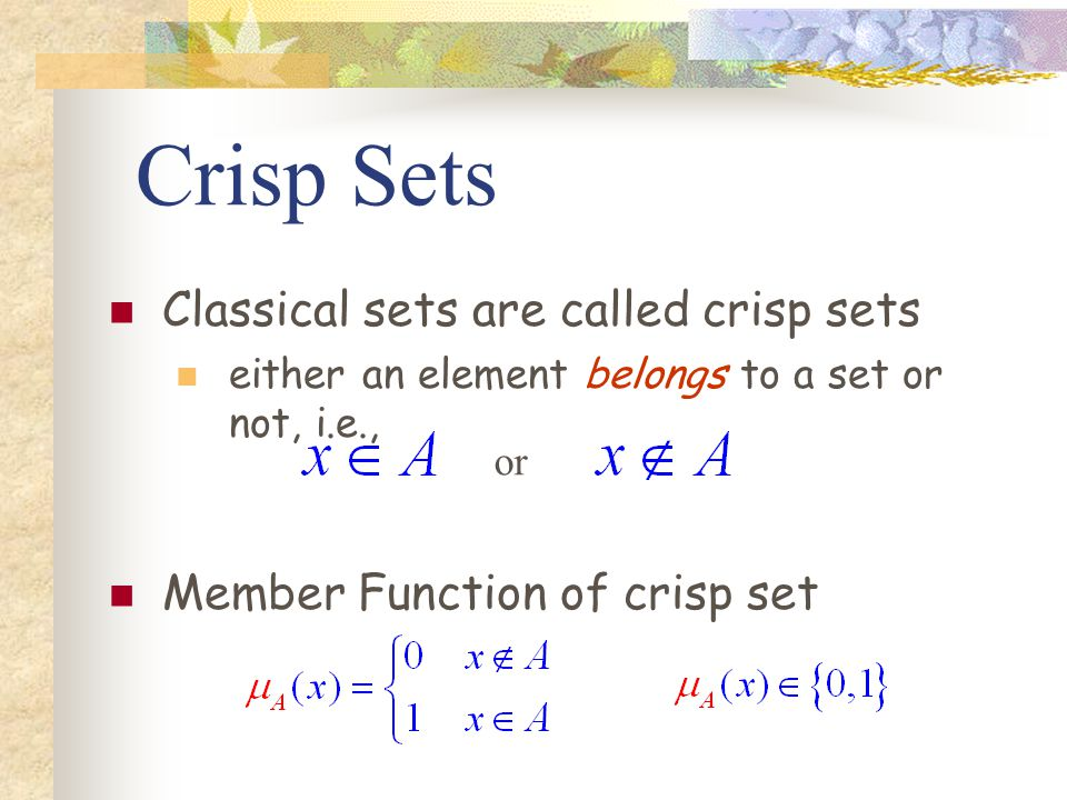 Crisp Sets Classical sets are called crisp sets either an element belongs to a set or not, i.e., Member Function of crisp set or