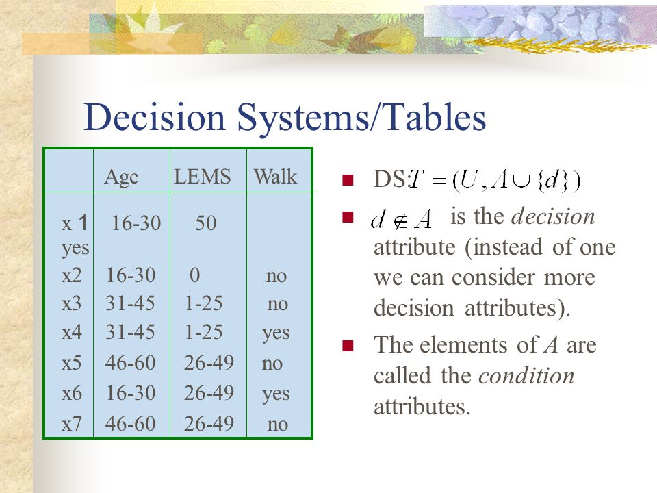 Decision Systems/Tables DS: is the decision attribute (instead of one we can consider more decision attributes).