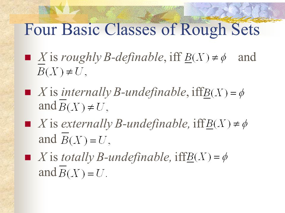 Four Basic Classes of Rough Sets X is roughly B-definable, iff and X is internally B-undefinable, iff and X is externally B-undefinable, iff and X is totally B-undefinable, iff and