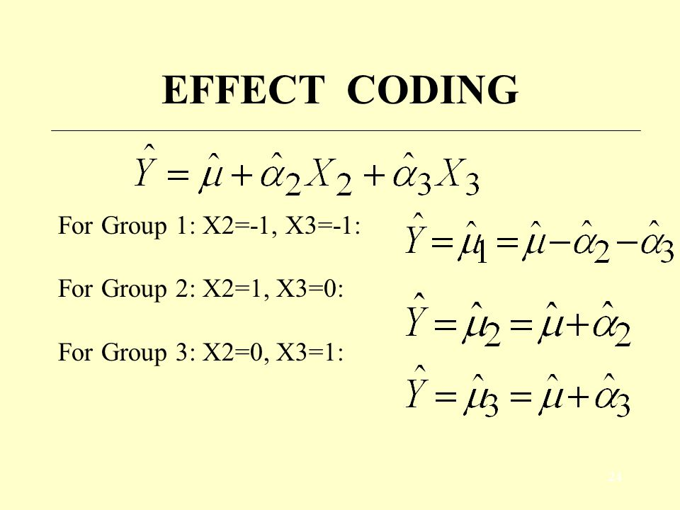 23 EFFECT CODING 3 groups: groups 1, 2, and 3  need 2 dummy variables X 2 1 if group 2 0 if group 3 -1 if group 1 X 3 1 if group 3 0 if group 2 -1 if