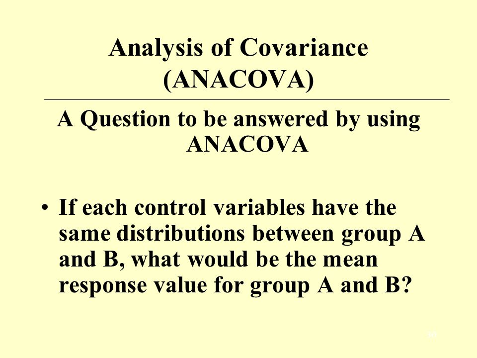29 Analysis of Covariance (ANACOVA) Why we need to consider control variables? Need to produce accurate estimates of coefficients. interaction confoun