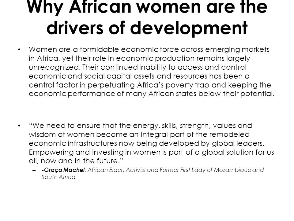 Why African women are the drivers of development Women are a formidable economic force across emerging markets in Africa, yet their role in economic p