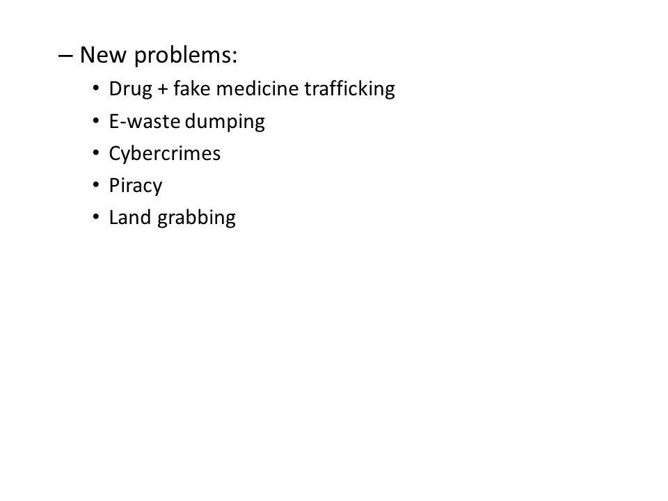 – New problems: Drug + fake medicine trafficking E-waste dumping Cybercrimes Piracy Land grabbing