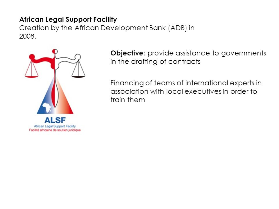 African Legal Support Facility Creation by the African Development Bank (ADB) in 2008. Objective : provide assistance to governments in the drafting o