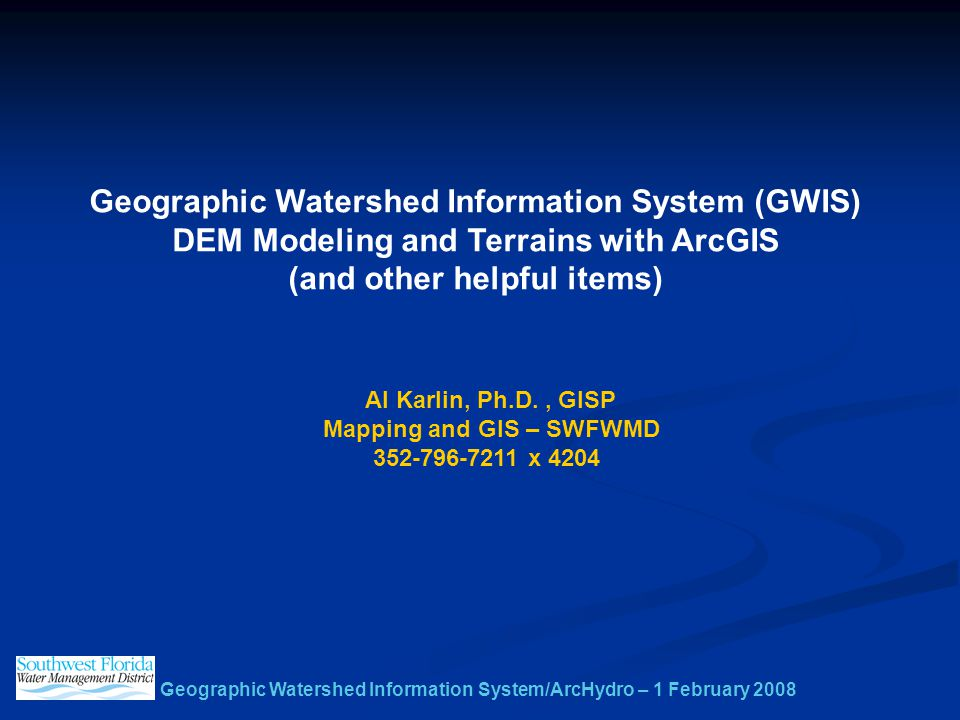 Geographic Watershed Information System/ArcHydro – 1 February 2008 Geographic Watershed Information System (GWIS) DEM Modeling and Terrains with ArcGIS (and other helpful items) Al Karlin, Ph.D., GISP Mapping and GIS – SWFWMD 352-796-7211 x 4204