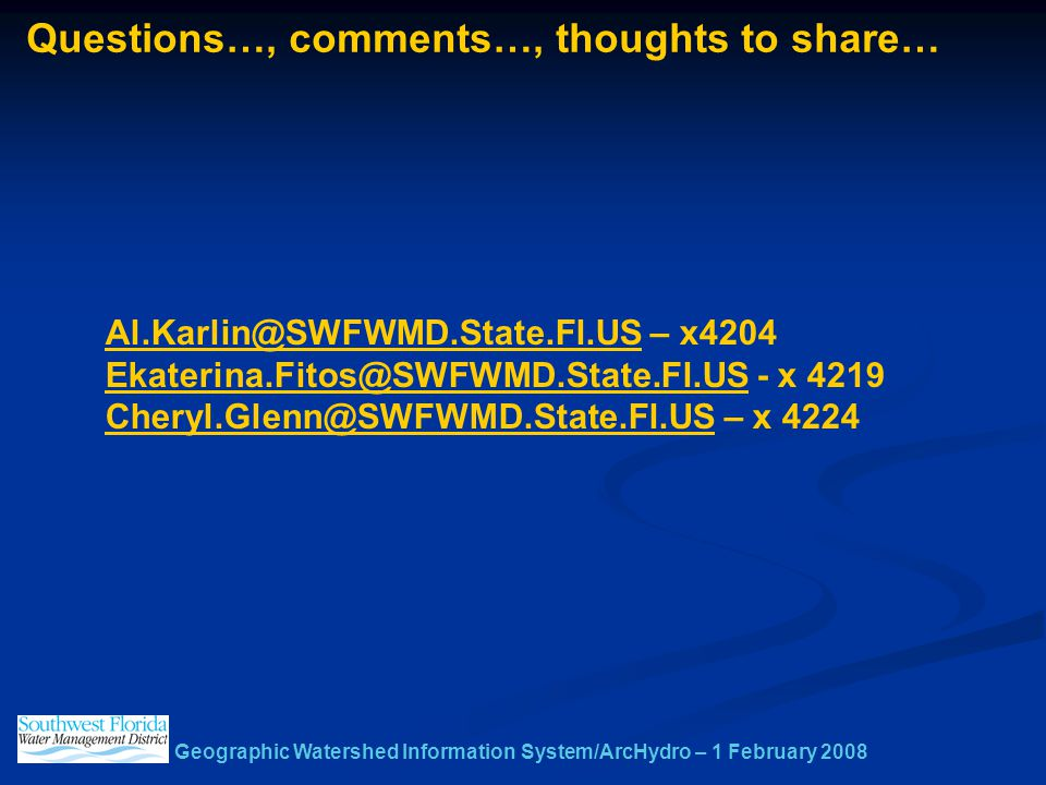 Geographic Watershed Information System/ArcHydro – 1 February 2008 Questions…, comments…, thoughts to share… Al.Karlin@SWFWMD.State.Fl.USAl.Karlin@SWFWMD.State.Fl.US – x4204 Ekaterina.Fitos@SWFWMD.State.Fl.USEkaterina.Fitos@SWFWMD.State.Fl.US - x 4219 Cheryl.Glenn@SWFWMD.State.Fl.USCheryl.Glenn@SWFWMD.State.Fl.US – x 4224