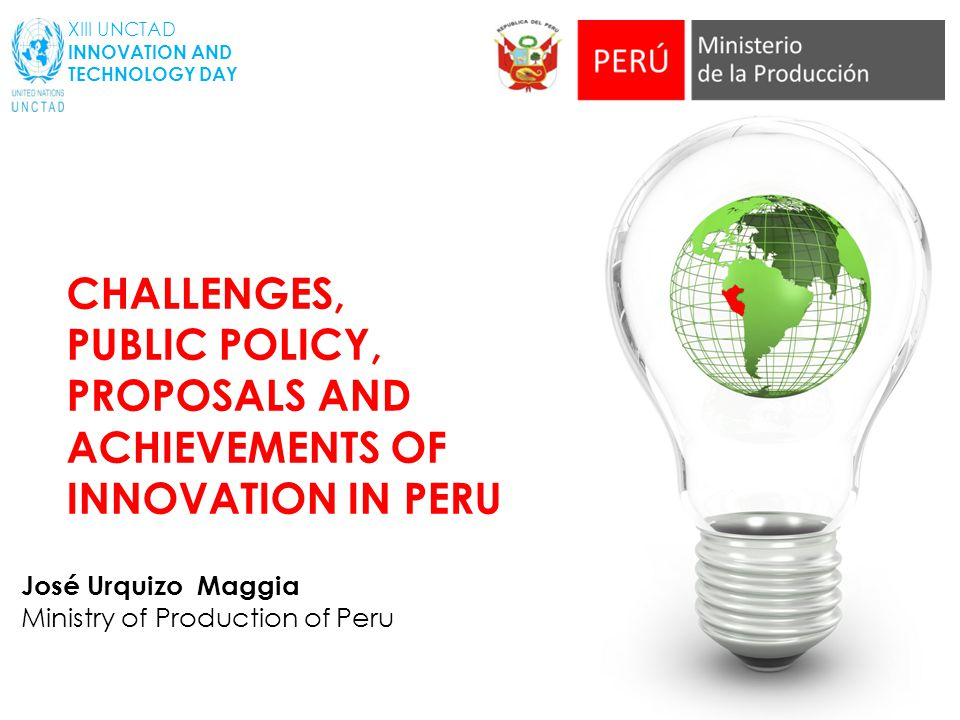 José Urquizo Maggia Ministry of Production of Peru XIII UNCTAD INNOVATION AND TECHNOLOGY DAY CHALLENGES, PUBLIC POLICY, PROPOSALS AND ACHIEVEMENTS OF INNOVATION IN PERU