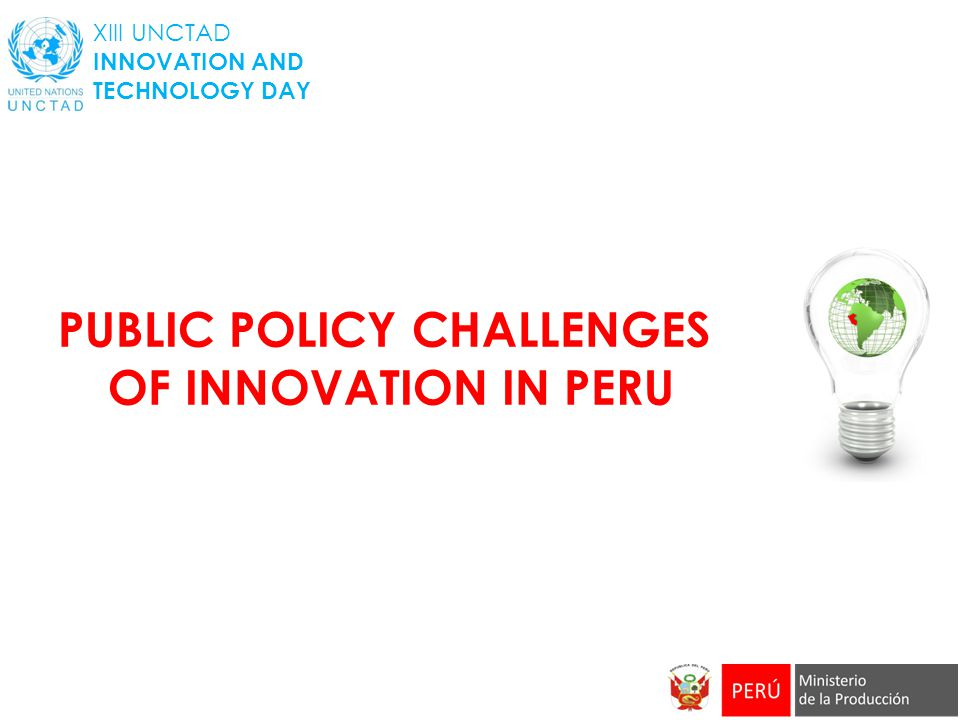PUBLIC POLICY CHALLENGES OF INNOVATION IN PERU XIII UNCTAD INNOVATION AND TECHNOLOGY DAY