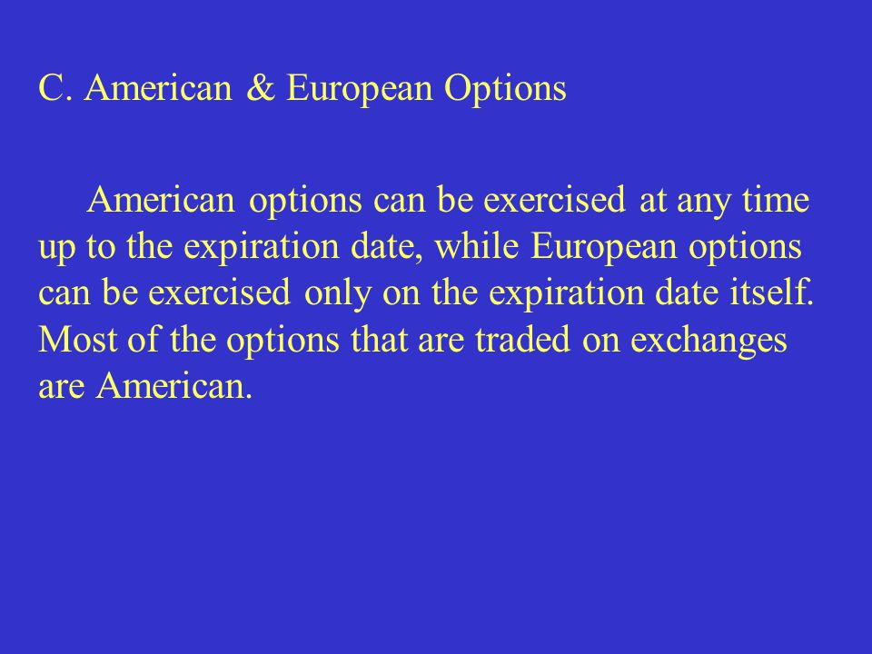 C. American & European Options American options can be exercised at any time up to the expiration date, while European options can be exercised only o