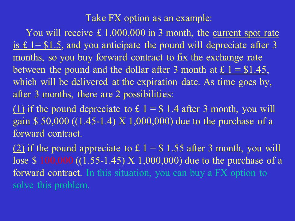 Take FX option as an example: You will receive £ 1,000,000 in 3 month, the current spot rate is £ 1= $1.5, and you anticipate the pound will depreciate after 3 months, so you buy forward contract to fix the exchange rate between the pound and the dollar after 3 month at £ 1 = $1.45, which will be delivered at the expiration date.
