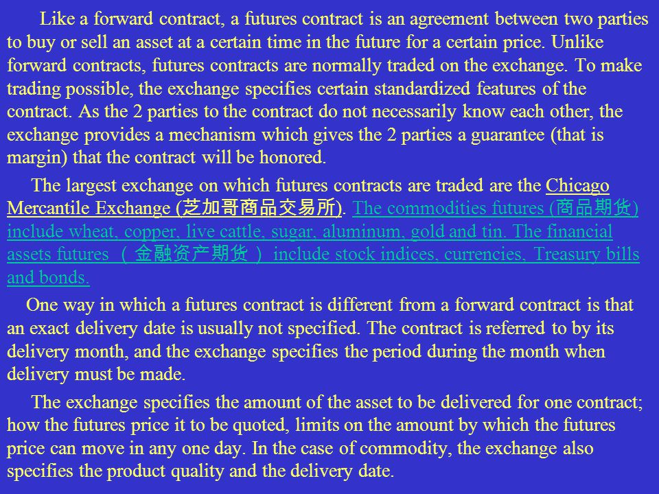 Like a forward contract, a futures contract is an agreement between two parties to buy or sell an asset at a certain time in the future for a certain price.