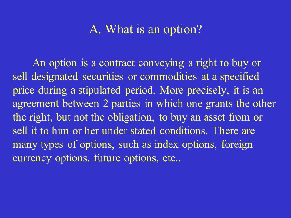 A. What is an option? An option is a contract conveying a right to buy or sell designated securities or commodities at a specified price during a stip