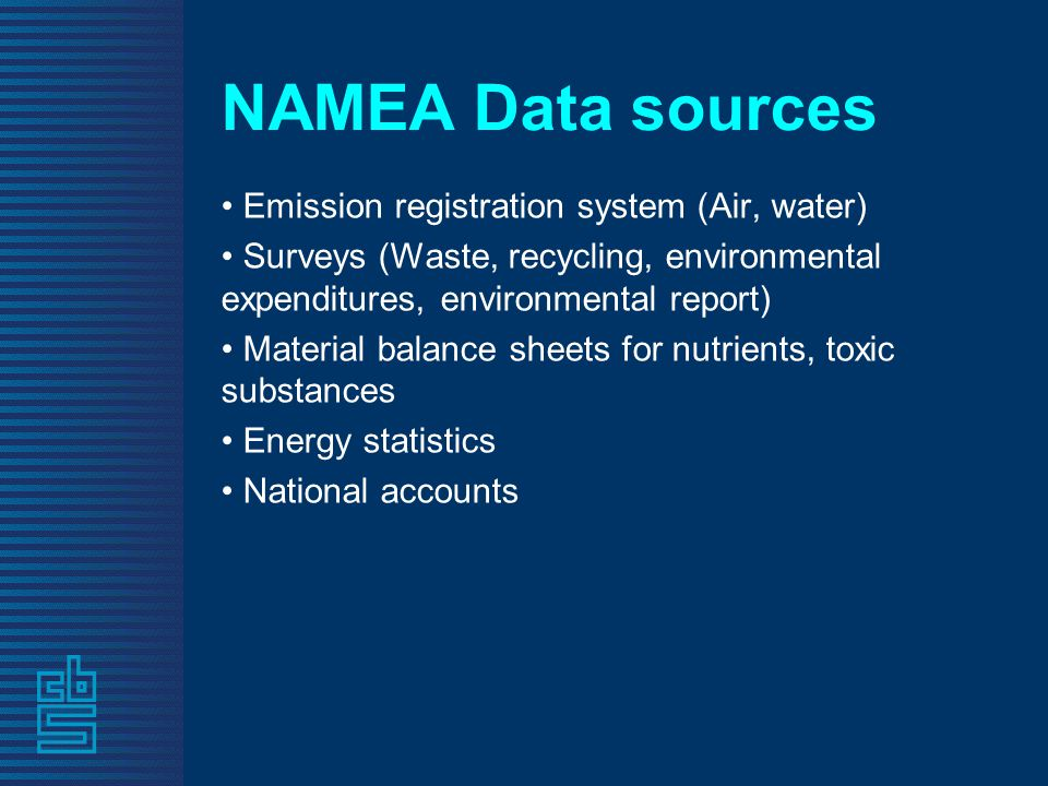 NAMEA Data sources Emission registration system (Air, water) Surveys (Waste, recycling, environmental expenditures, environmental report) Material balance sheets for nutrients, toxic substances Energy statistics National accounts