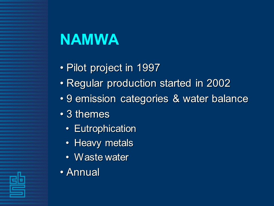 NAMWA Pilot project in 1997 Pilot project in 1997 Regular production started in 2002 Regular production started in 2002 9 emission categories & water balance 9 emission categories & water balance 3 themes 3 themes EutrophicationEutrophication Heavy metalsHeavy metals Waste waterWaste water Annual Annual
