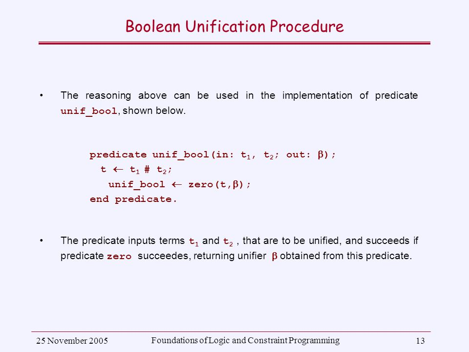 25 November 2005 Foundations of Logic and Constraint Programming 13 Boolean Unification Procedure The reasoning above can be used in the implementation of predicate unif_bool, shown below.
