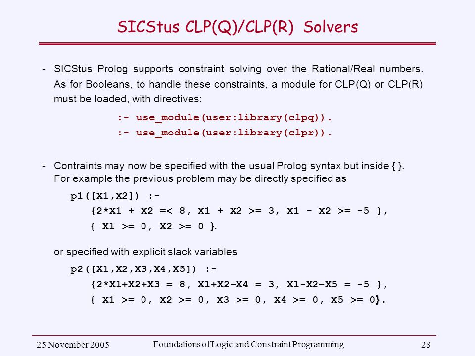 25 November 2005 Foundations of Logic and Constraint Programming 28 SICStus CLP(Q)/CLP(R) Solvers ­SICStus Prolog supports constraint solving over the Rational/Real numbers.