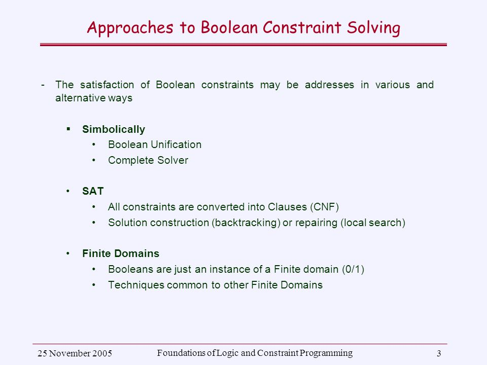 25 November 2005 Foundations of Logic and Constraint Programming 3 Approaches to Boolean Constraint Solving ­The satisfaction of Boolean constraints may be addresses in various and alternative ways  Simbolically Boolean Unification Complete Solver SAT All constraints are converted into Clauses (CNF) Solution construction (backtracking) or repairing (local search) Finite Domains Booleans are just an instance of a Finite domain (0/1) Techniques common to other Finite Domains