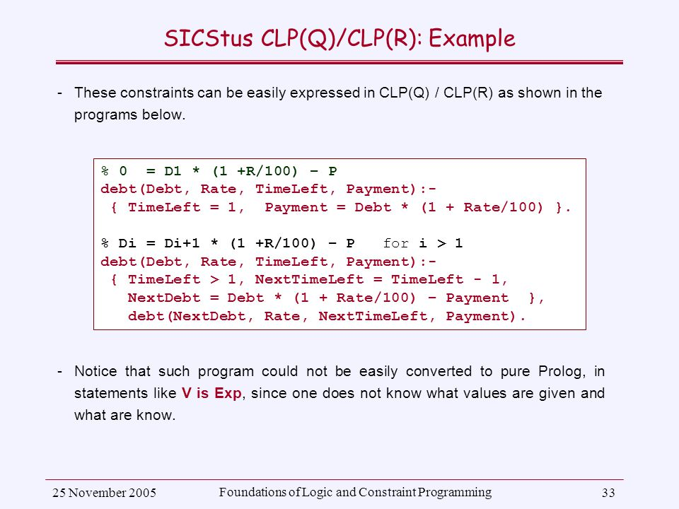 25 November 2005 Foundations of Logic and Constraint Programming 33 SICStus CLP(Q)/CLP(R): Example ­These constraints can be easily expressed in CLP(Q) / CLP(R) as shown in the programs below.