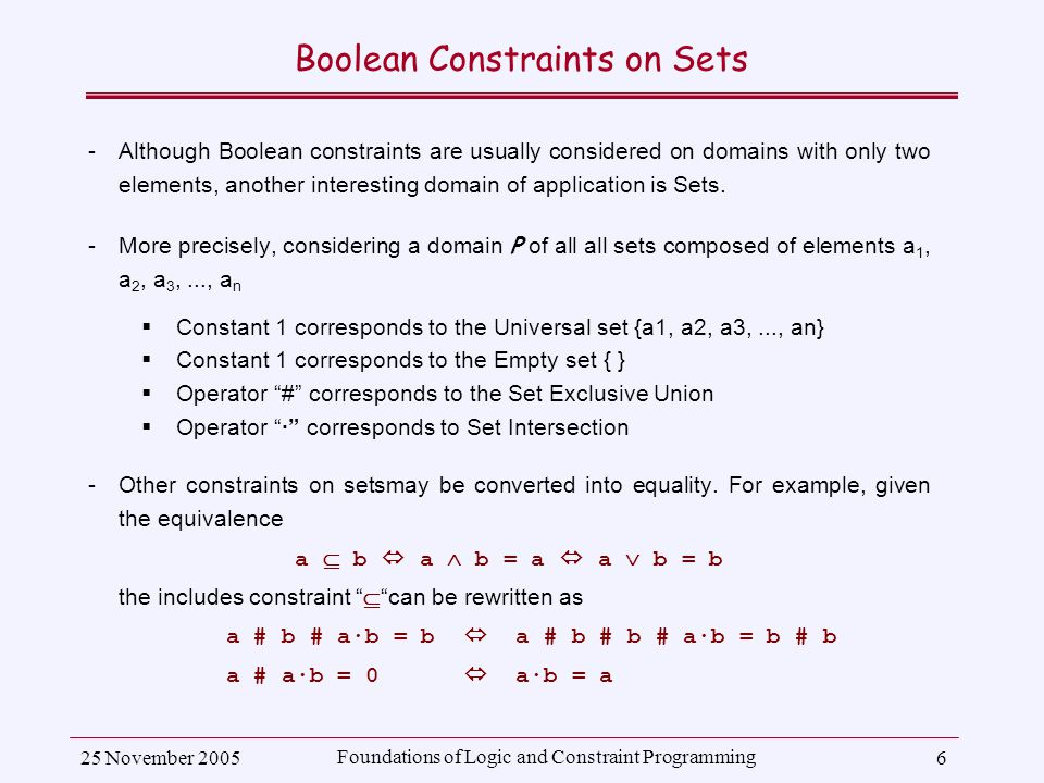 25 November 2005 Foundations of Logic and Constraint Programming 6 Boolean Constraints on Sets ­Although Boolean constraints are usually considered on domains with only two elements, another interesting domain of application is Sets.