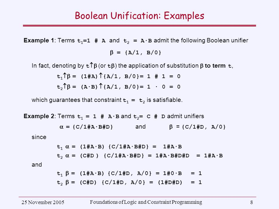 25 November 2005 Foundations of Logic and Constraint Programming 8 Boolean Unification: Examples Example 1: Terms t 1 =1 # A and t 2 = A·B admit the following Boolean unifier  = {A/1, B/0} In fact, denoting by t  (or t  ) the application of substitution  to term t, t 1  = (1#A)  {A/1, B/0}= 1 # 1 = 0 t 2  = (A·B)  {A/1, B/0}= 1 · 0 = 0 which guarantees that constraint t 1 = t 2 is satisfiable.
