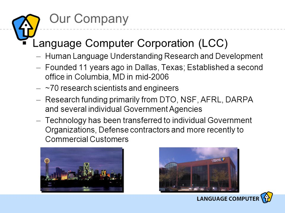 Our Company  Language Computer Corporation (LCC) –Human Language Understanding Research and Development –Founded 11 years ago in Dallas, Texas; Established a second office in Columbia, MD in mid-2006 –~70 research scientists and engineers –Research funding primarily from DTO, NSF, AFRL, DARPA and several individual Government Agencies –Technology has been transferred to individual Government Organizations, Defense contractors and more recently to Commercial Customers
