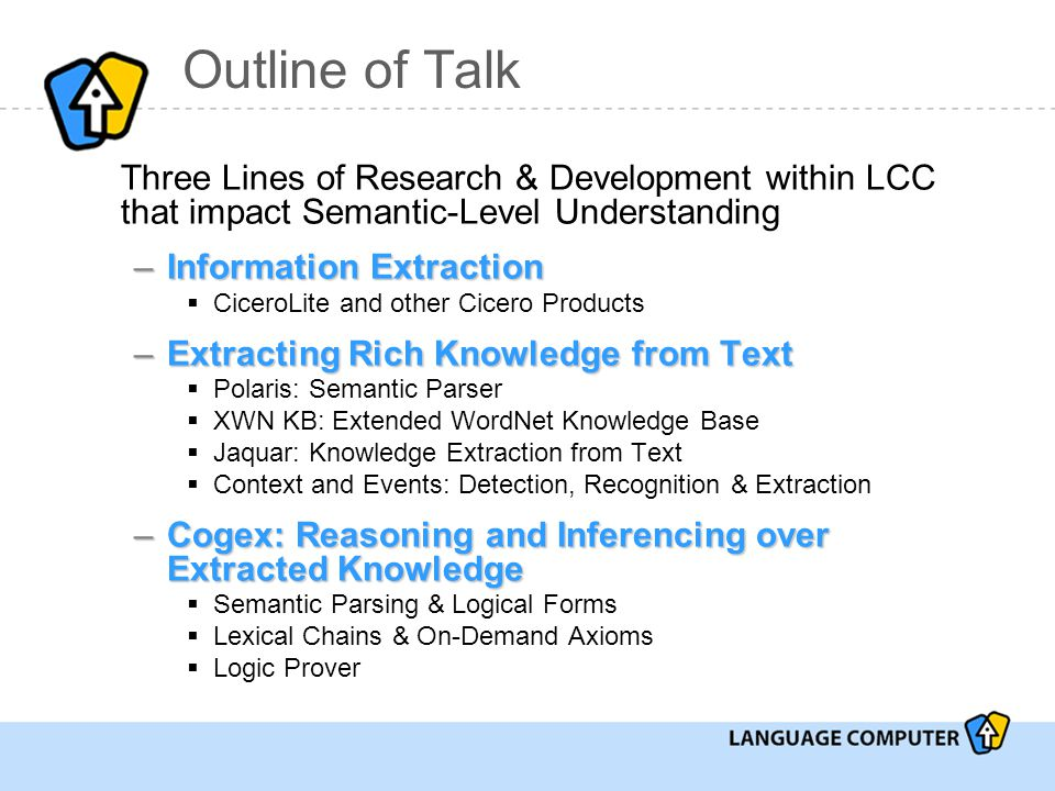 Outline of Talk Three Lines of Research & Development within LCC that impact Semantic-Level Understanding –Information Extraction  CiceroLite and other Cicero Products –Extracting Rich Knowledge from Text  Polaris: Semantic Parser  XWN KB: Extended WordNet Knowledge Base  Jaquar: Knowledge Extraction from Text  Context and Events: Detection, Recognition & Extraction –Cogex: Reasoning and Inferencing over Extracted Knowledge  Semantic Parsing & Logical Forms  Lexical Chains & On-Demand Axioms  Logic Prover