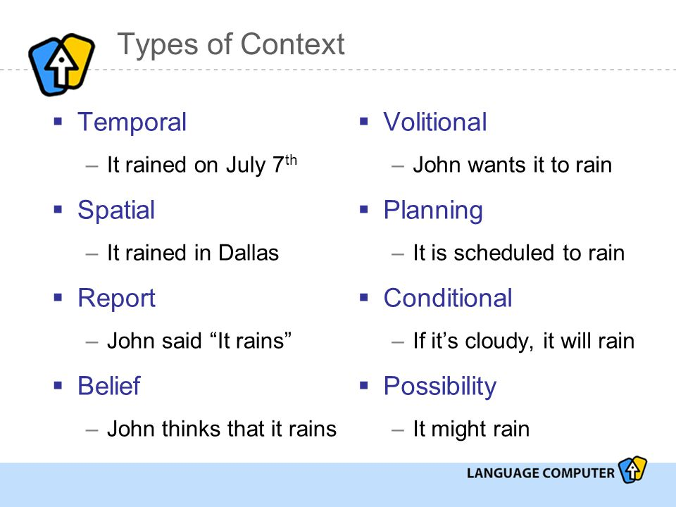 Types of Context  Temporal –It rained on July 7 th  Spatial –It rained in Dallas  Report –John said It rains  Belief –John thinks that it rains  Volitional –John wants it to rain  Planning –It is scheduled to rain  Conditional –If it's cloudy, it will rain  Possibility –It might rain