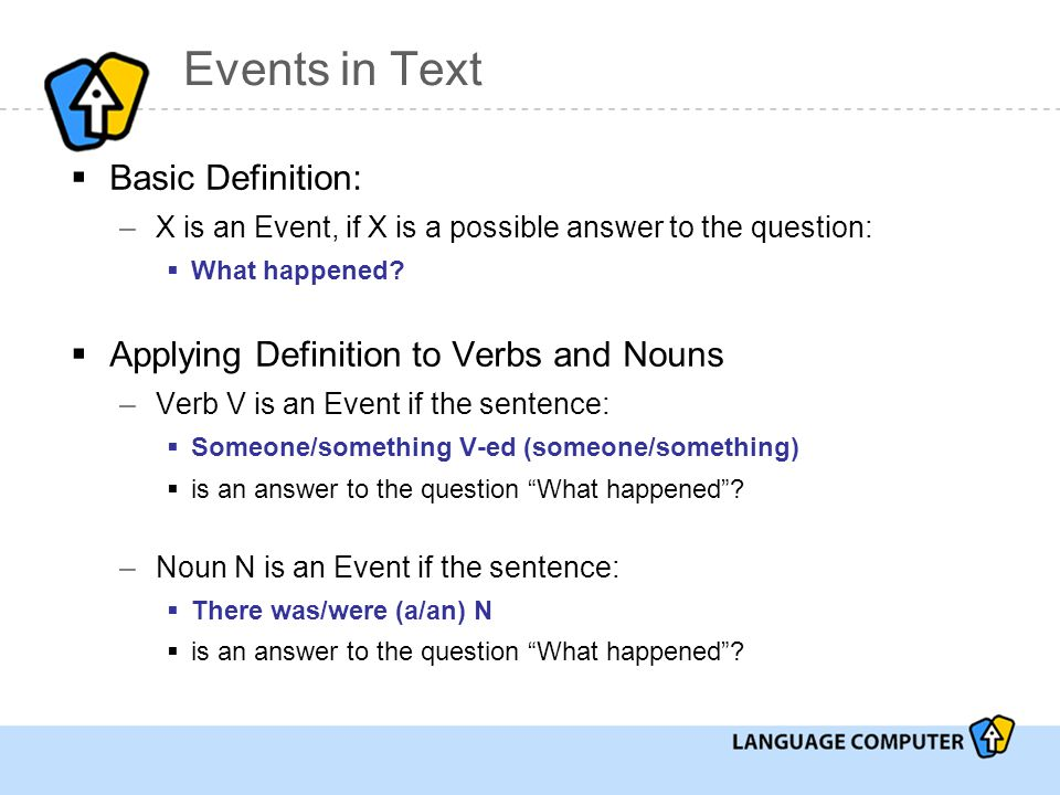 Events in Text  Basic Definition: –X is an Event, if X is a possible answer to the question:  What happened.