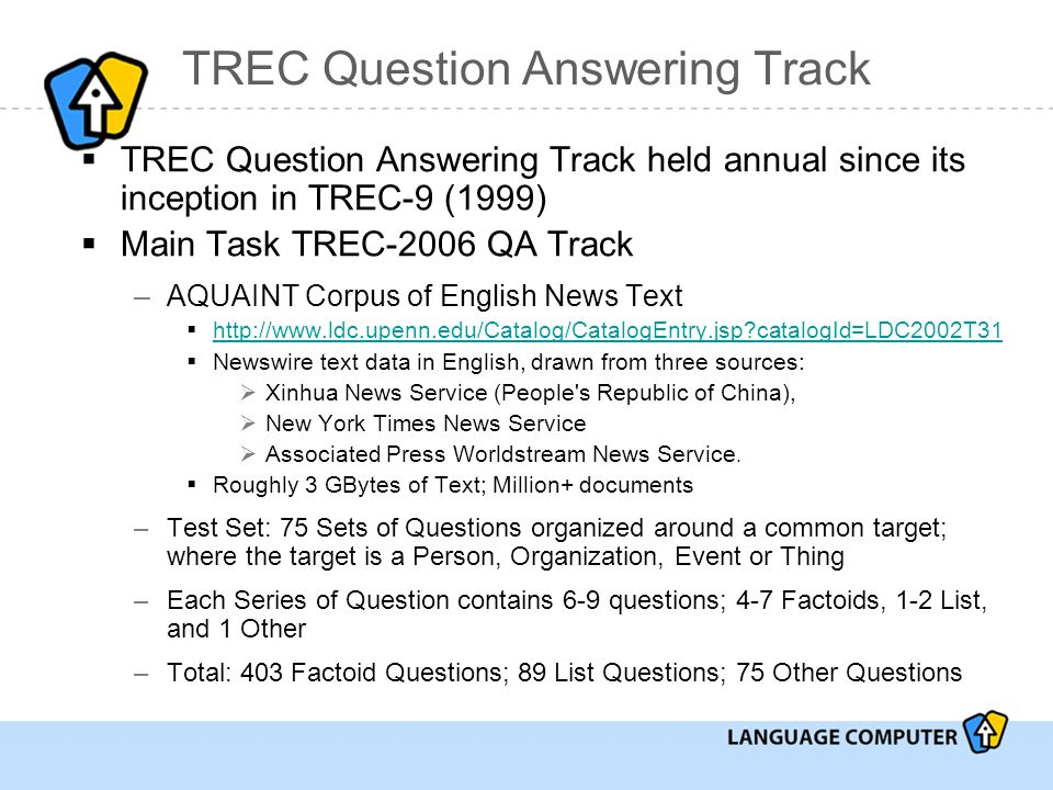 TREC Question Answering Track  TREC Question Answering Track held annual since its inception in TREC-9 (1999)  Main Task TREC-2006 QA Track –AQUAINT Corpus of English News Text  http://www.ldc.upenn.edu/Catalog/CatalogEntry.jsp catalogId=LDC2002T31 http://www.ldc.upenn.edu/Catalog/CatalogEntry.jsp catalogId=LDC2002T31  Newswire text data in English, drawn from three sources:  Xinhua News Service (People s Republic of China),  New York Times News Service  Associated Press Worldstream News Service.
