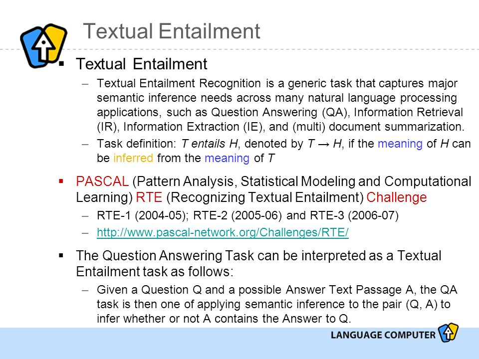 Textual Entailment  Textual Entailment –Textual Entailment Recognition is a generic task that captures major semantic inference needs across many natural language processing applications, such as Question Answering (QA), Information Retrieval (IR), Information Extraction (IE), and (multi) document summarization.