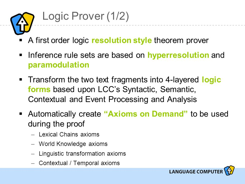 Logic Prover (1/2)  A first order logic resolution style theorem prover  Inference rule sets are based on hyperresolution and paramodulation  Transform the two text fragments into 4-layered logic forms based upon LCC's Syntactic, Semantic, Contextual and Event Processing and Analysis  Automatically create Axioms on Demand to be used during the proof –Lexical Chains axioms –World Knowledge axioms –Linguistic transformation axioms –Contextual / Temporal axioms