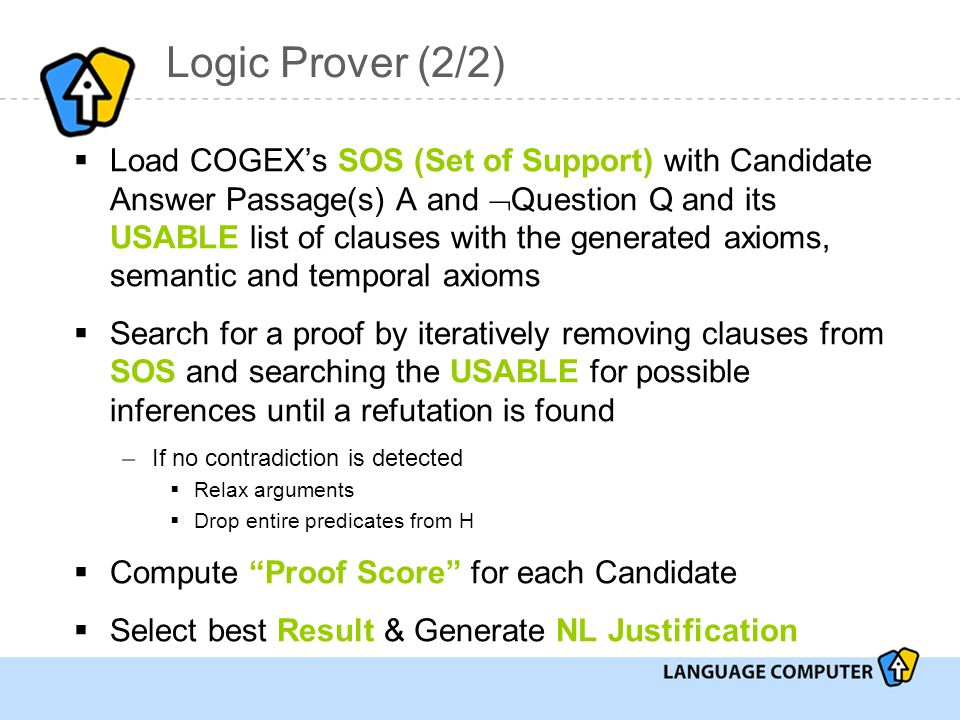 Logic Prover (2/2)  Load COGEX's SOS (Set of Support) with Candidate Answer Passage(s) A and  Question Q and its USABLE list of clauses with the generated axioms, semantic and temporal axioms  Search for a proof by iteratively removing clauses from SOS and searching the USABLE for possible inferences until a refutation is found –If no contradiction is detected  Relax arguments  Drop entire predicates from H  Compute Proof Score for each Candidate  Select best Result & Generate NL Justification
