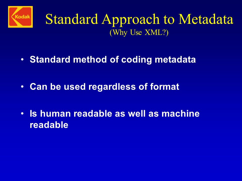 Standard Approach to Metadata (Why Use XML?) Standard method of coding metadata Can be used regardless of format Is human readable as well as machine