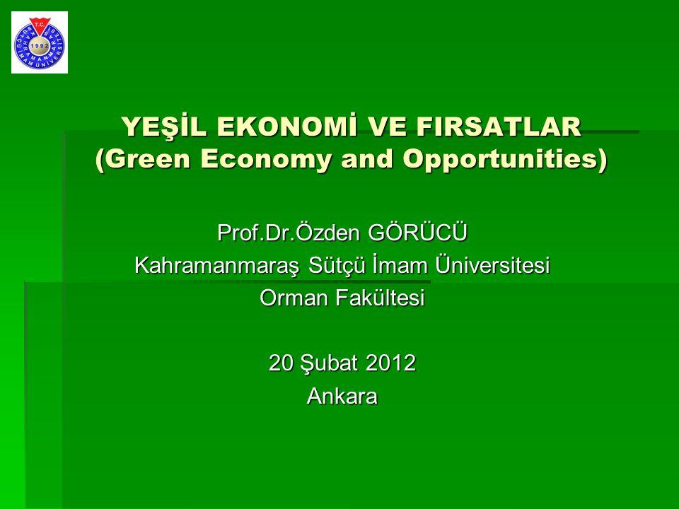 YEŞİL EKONOMİ VE FIRSATLAR (Green Economy and Opportunities) Prof.Dr.Özden GÖRÜCÜ Kahramanmaraş Sütçü İmam Üniversitesi Orman Fakültesi 20 Şubat 2012 Ankara