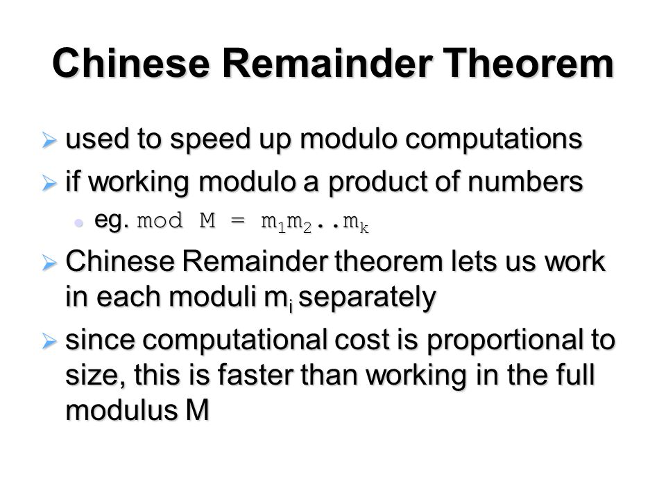 Chinese Remainder Theorem  used to speed up modulo computations  if working modulo a product of numbers eg.