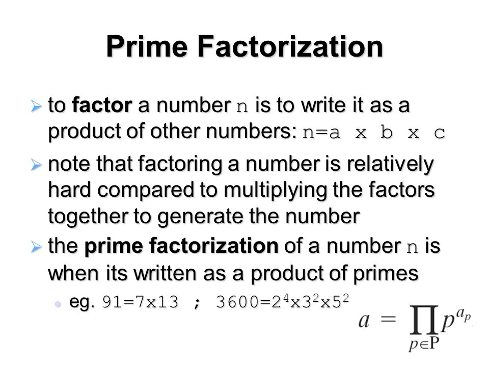 Prime Factorization  to factor a number n is to write it as a product of other numbers: n=a x b x c  note that factoring a number is relatively hard compared to multiplying the factors together to generate the number  the prime factorization of a number n is when its written as a product of primes eg.