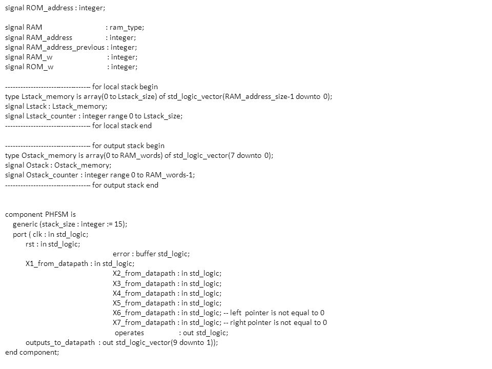 signal ROM_address : integer; signal RAM : ram_type; signal RAM_address : integer; signal RAM_address_previous : integer; signal RAM_w : integer; sign