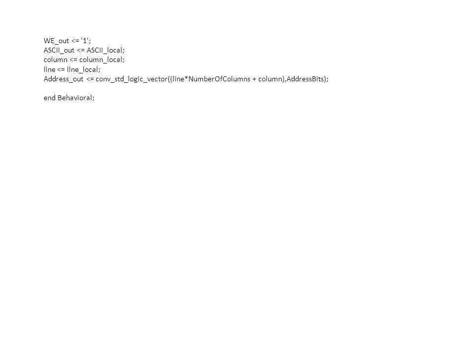WE_out <= '1'; ASCII_out <= ASCII_local; column <= column_local; line <= line_local; Address_out <= conv_std_logic_vector((line*NumberOfColumns + colu