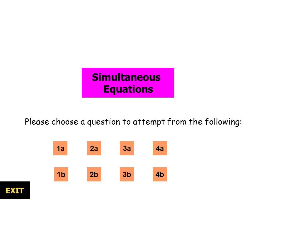 Simultaneous Equations Please choose a question to attempt from the following: 1a 1b 2a 3b EXIT 3a 2b4b 4a