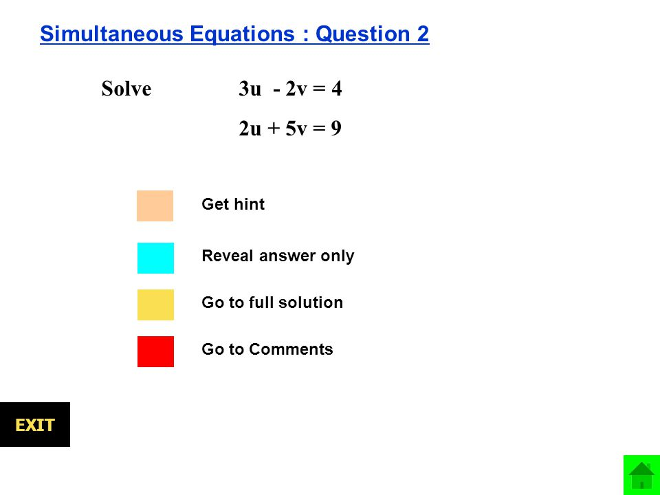 Go to full solution Go to Comments Reveal answer only EXIT Simultaneous Equations : Question 2 Solve 3u - 2v = 4 2u + 5v = 9 Get hint