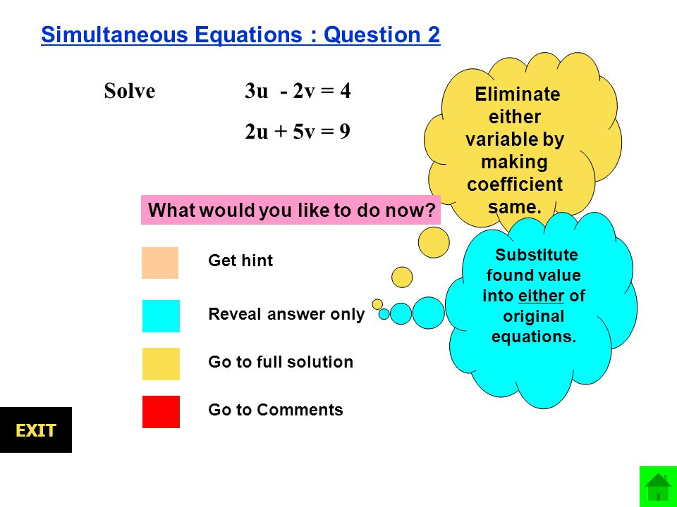 EXIT Simultaneous Equations : Question 2 Solve 3u - 2v = 4 2u + 5v = 9 Eliminate either variable by making coefficient same.