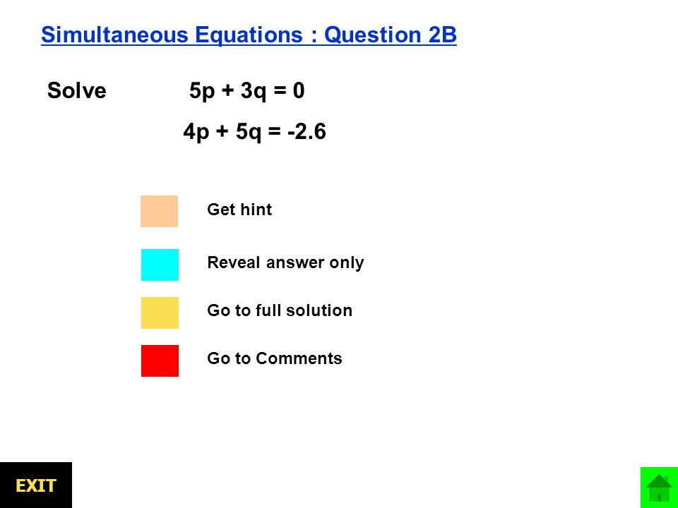 Go to full solution Go to Comments Reveal answer only EXIT Simultaneous Equations : Question 2B Solve 5p + 3q = 0 4p + 5q = -2.6 Get hint